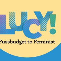 LUCY! Fussbudget to Feminist